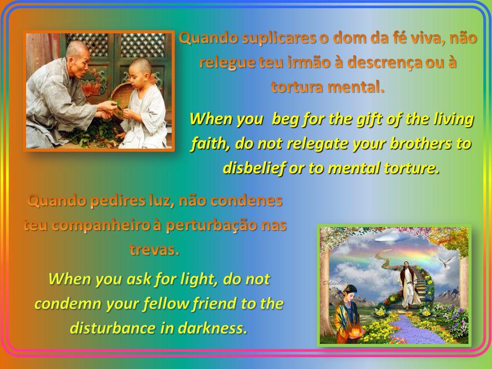Quando suplicares o dom da fé viva, não relegue teu irmão à descrença ou à tortura mental.