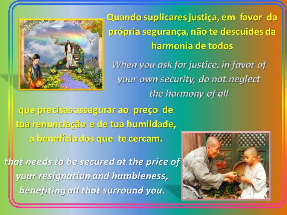 Quando suplicares justiça, em favor da própria segurança, não te descuides da harmonia de todos