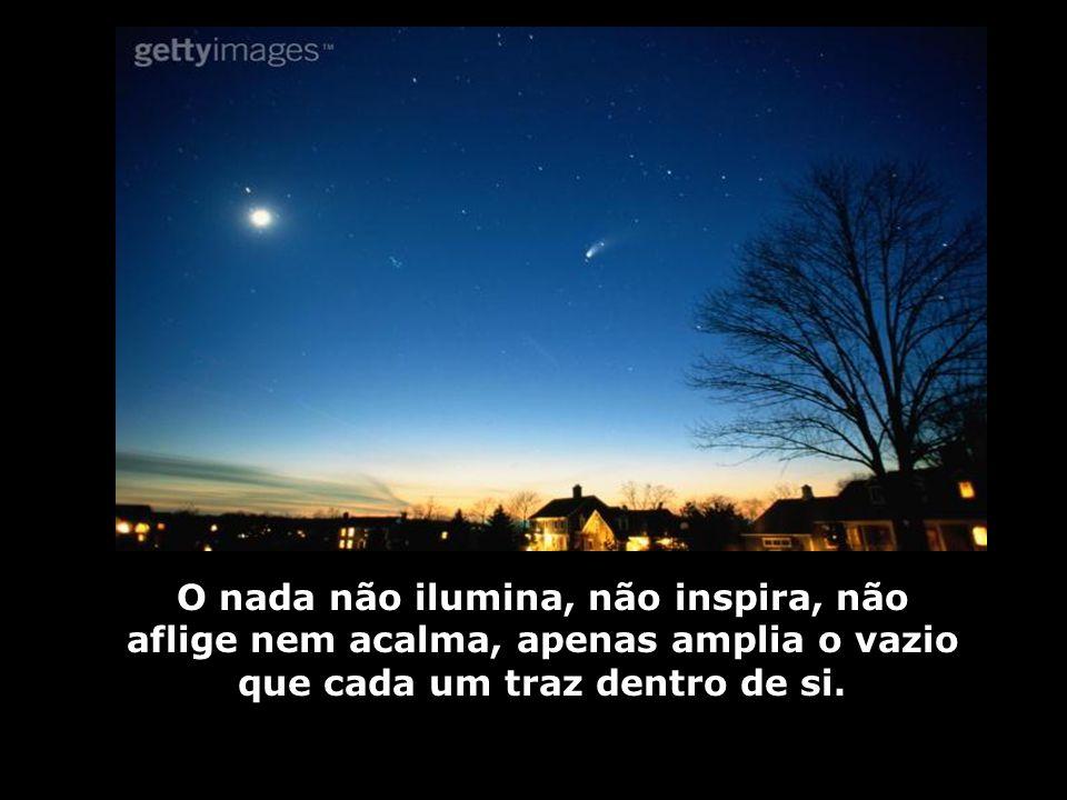 O nada não ilumina, não inspira, não aflige nem acalma, apenas amplia o vazio que cada um traz dentro de si.