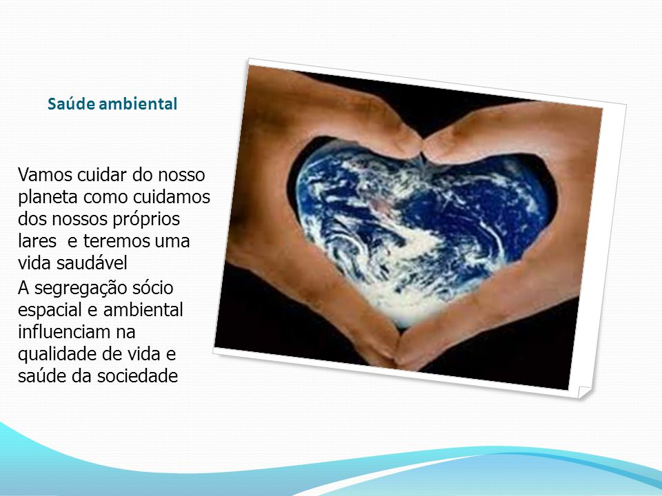 Saúde ambiental Vamos cuidar do nosso planeta como cuidamos dos nossos próprios lares e teremos uma vida saudável.