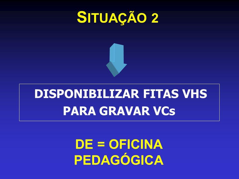 DISPONIBILIZAR FITAS VHS PARA GRAVAR VCs DE = OFICINA PEDAGÓGICA