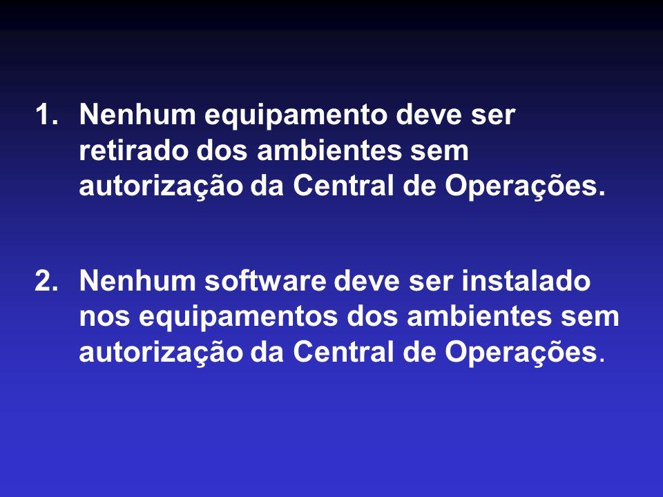 Nenhum equipamento deve ser retirado dos ambientes sem autorização da Central de Operações.