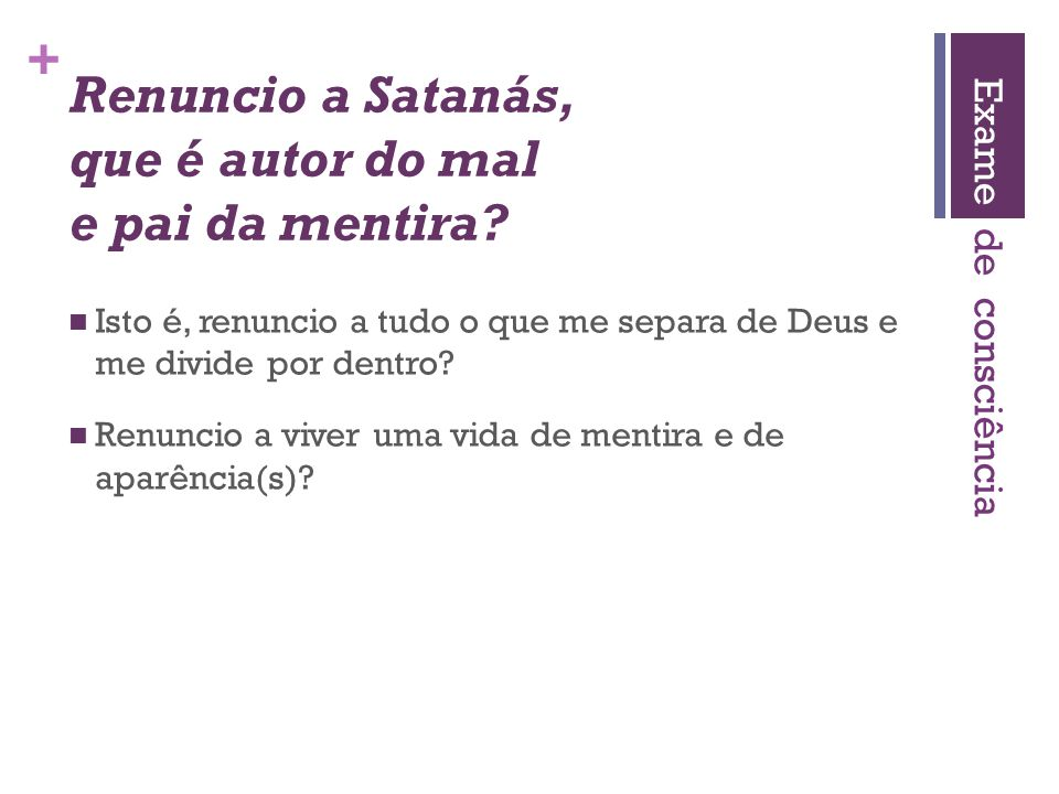 Renuncio a Satanás, que é autor do mal e pai da mentira