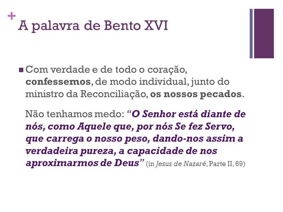 A palavra de Bento XVI Com verdade e de todo o coração, confessemos, de modo individual, junto do ministro da Reconciliação, os nossos pecados.