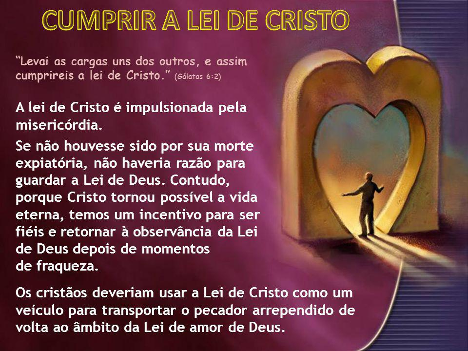 CUMPRIR A LEI DE CRISTO Levai as cargas uns dos outros, e assim cumprireis a lei de Cristo. (Gálatas 6:2)