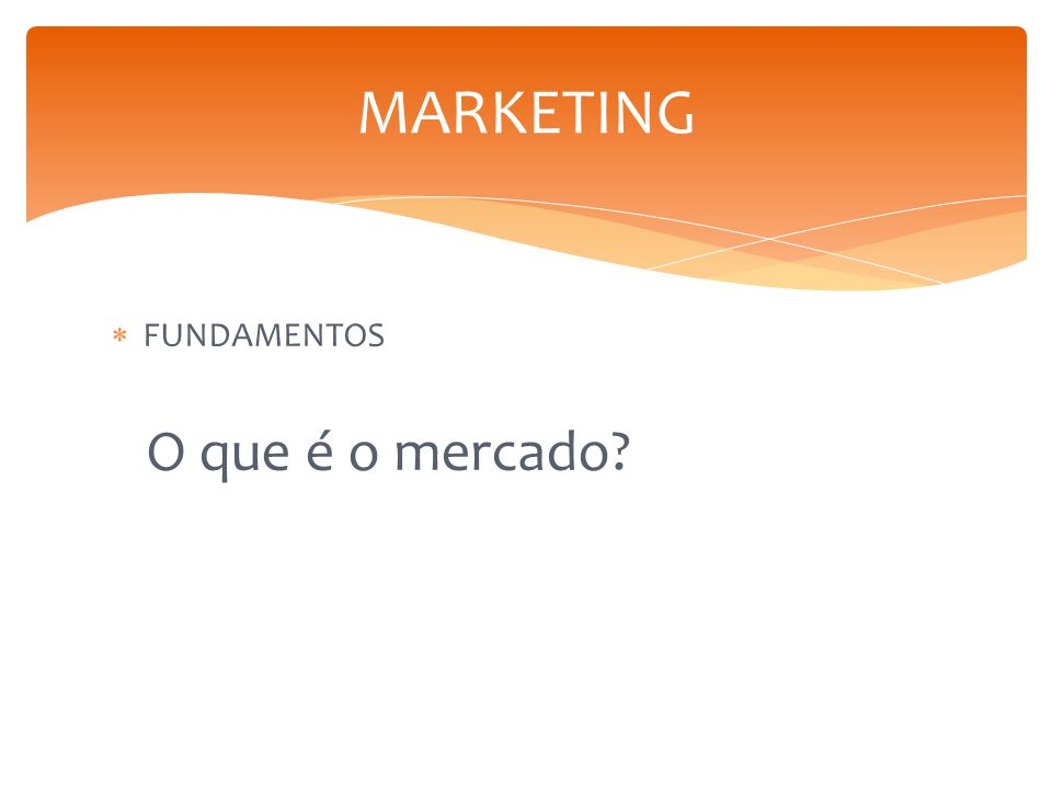 MARKETING FUNDAMENTOS O que é o mercado