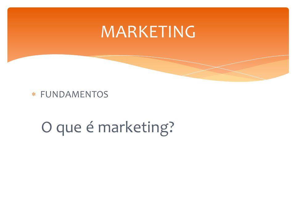 MARKETING FUNDAMENTOS O que é marketing