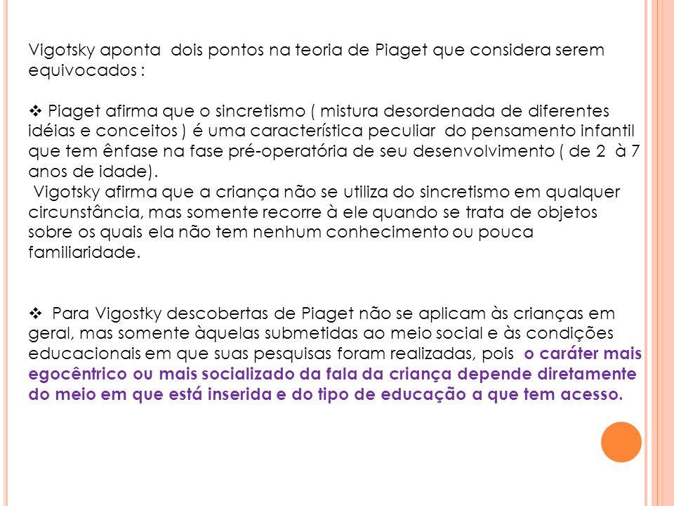 Vigotsky aponta dois pontos na teoria de Piaget que considera serem equivocados :