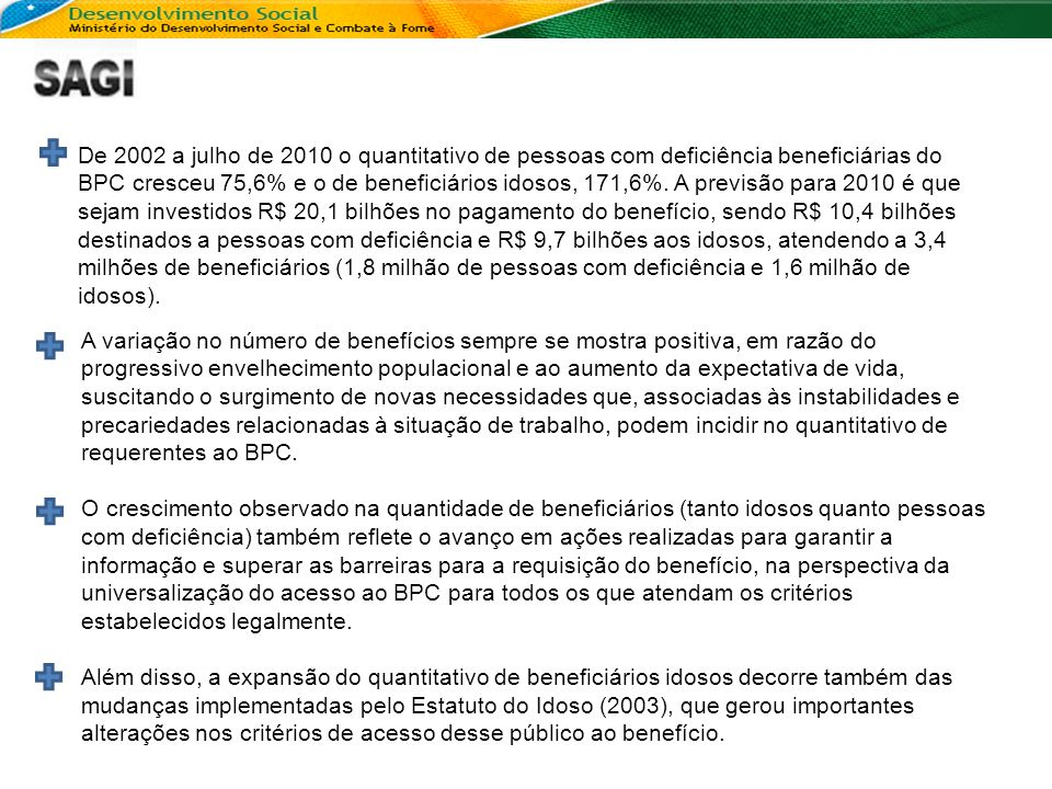 De 2002 a julho de 2010 o quantitativo de pessoas com deficiência beneficiárias do BPC cresceu 75,6% e o de beneficiários idosos, 171,6%. A previsão para 2010 é que sejam investidos R$ 20,1 bilhões no pagamento do benefício, sendo R$ 10,4 bilhões destinados a pessoas com deficiência e R$ 9,7 bilhões aos idosos, atendendo a 3,4 milhões de beneficiários (1,8 milhão de pessoas com deficiência e 1,6 milhão de idosos).
