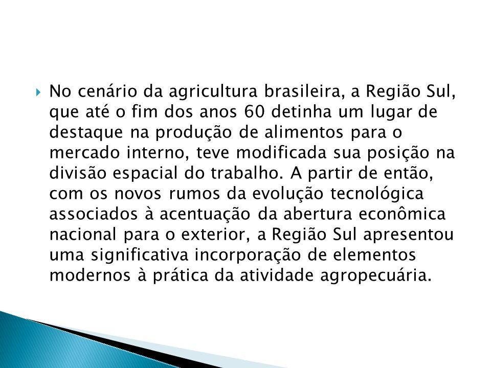 No cenário da agricultura brasileira, a Região Sul, que até o fim dos anos 60 detinha um lugar de destaque na produção de alimentos para o mercado interno, teve modificada sua posição na divisão espacial do trabalho.