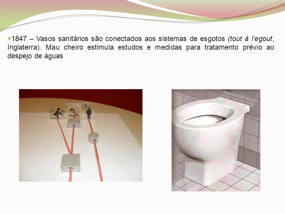 1847 – Vasos sanitários são conectados aos sistemas de esgotos (tout à l'egout, Inglaterra). Mau cheiro estimula estudos e medidas para tratamento prévio ao despejo de águas