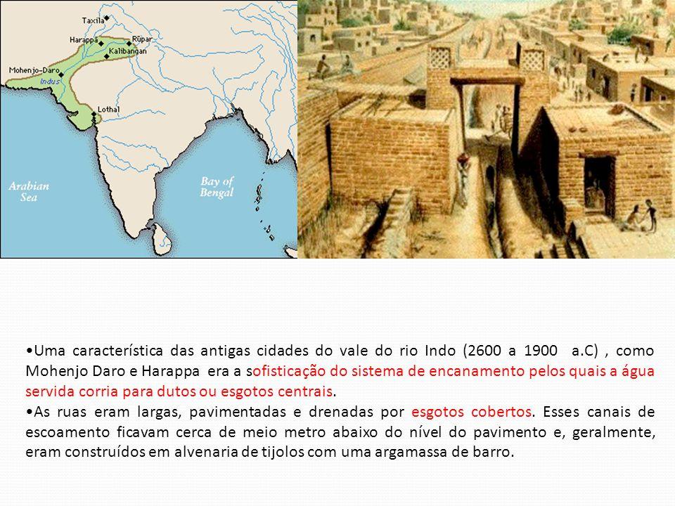 Uma característica das antigas cidades do vale do rio Indo (2600 a 1900 a.C) , como Mohenjo Daro e Harappa era a sofisticação do sistema de encanamento pelos quais a água servida corria para dutos ou esgotos centrais.