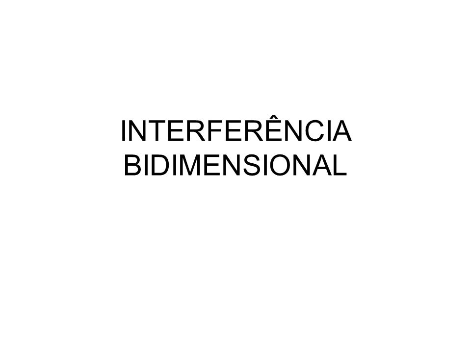 INTERFERÊNCIA BIDIMENSIONAL
