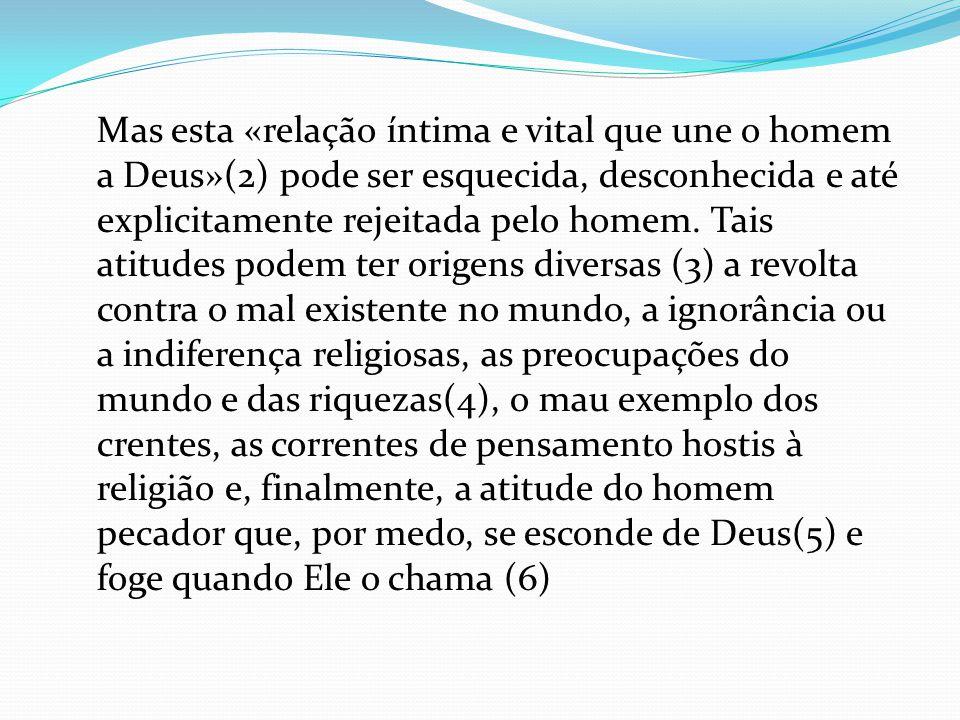 Mas esta «relação íntima e vital que une o homem a Deus»(2) pode ser esquecida, desconhecida e até explicitamente rejeitada pelo homem.