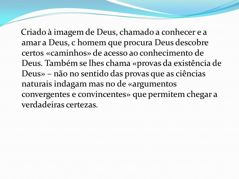 Criado à imagem de Deus, chamado a conhecer e a amar a Deus, c homem que procura Deus descobre certos «caminhos» de acesso ao conhecimento de Deus.