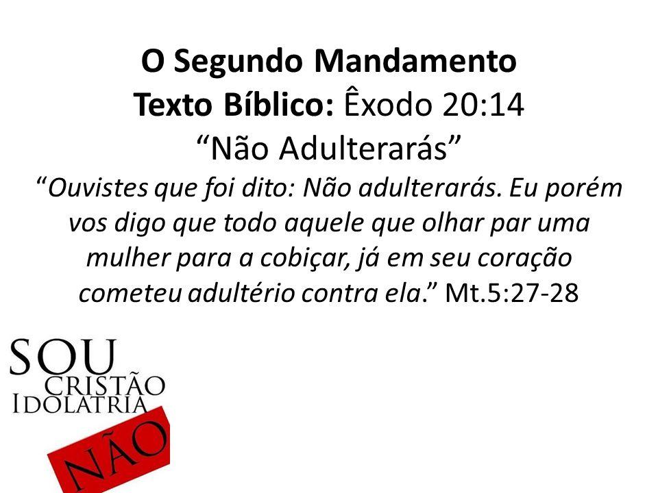 O Segundo Mandamento Texto Bíblico: Êxodo 20:14 Não Adulterarás