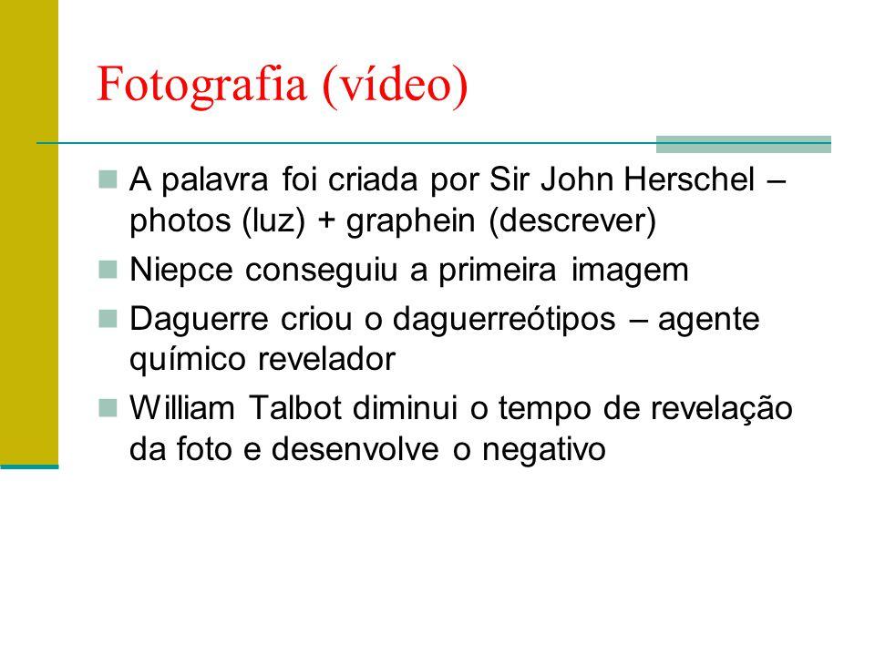 Fotografia (vídeo) A palavra foi criada por Sir John Herschel – photos (luz) + graphein (descrever)