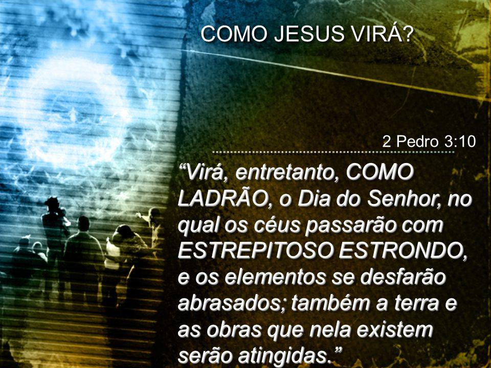 COMO JESUS VIRÁ 2 Pedro 3:10.