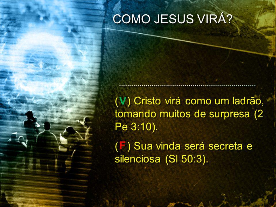 COMO JESUS VIRÁ ( ) Cristo virá como um ladrão, tomando muitos de surpresa (2 Pe 3:10). ( ) Sua vinda será secreta e silenciosa (Sl 50:3).