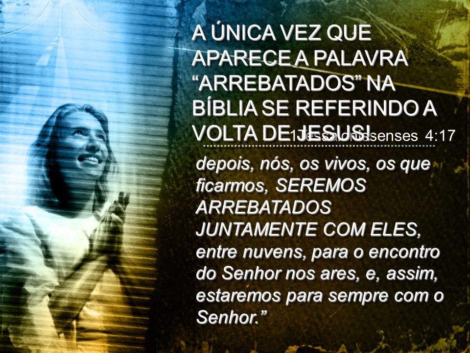 A ÚNICA VEZ QUE APARECE A PALAVRA ARREBATADOS NA BÍBLIA SE REFERINDO A VOLTA DE JESUS!