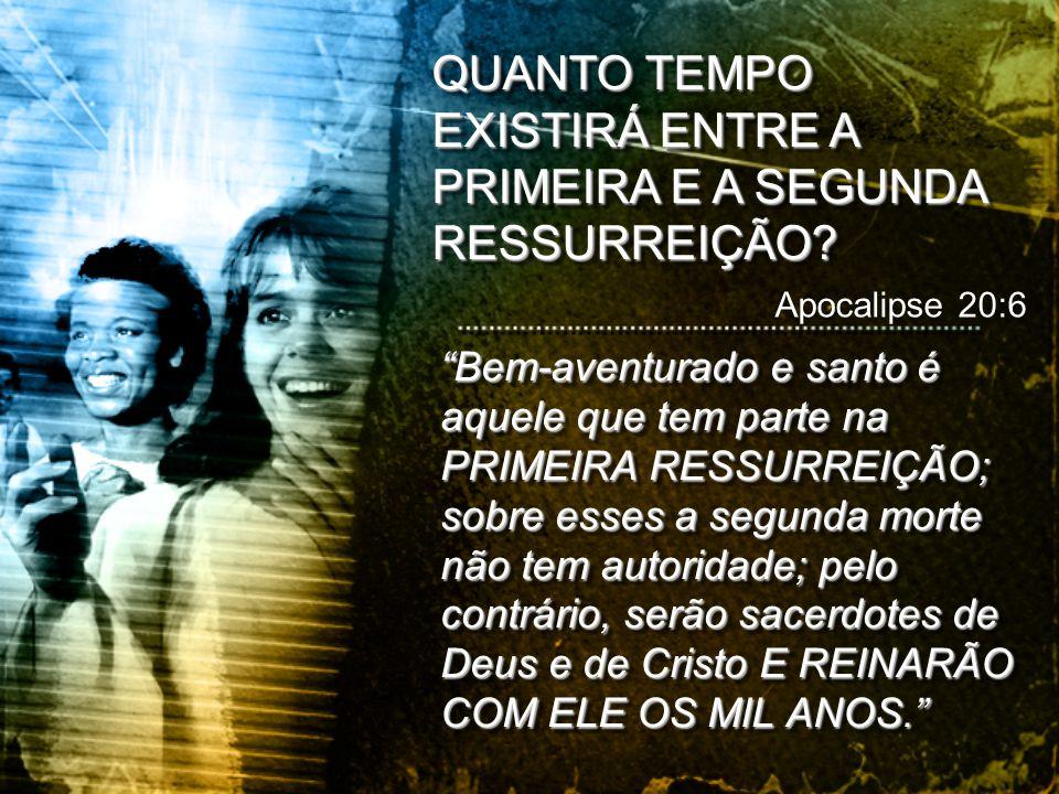 QUANTO TEMPO EXISTIRÁ ENTRE A PRIMEIRA E A SEGUNDA RESSURREIÇÃO