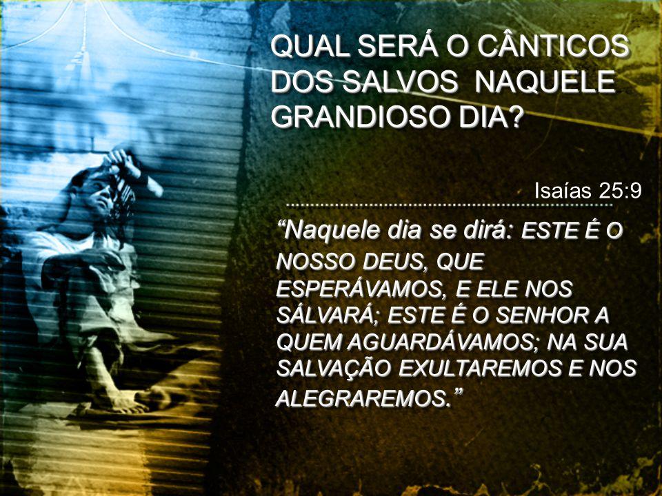 QUAL SERÁ O CÂNTICOS DOS SALVOS NAQUELE GRANDIOSO DIA