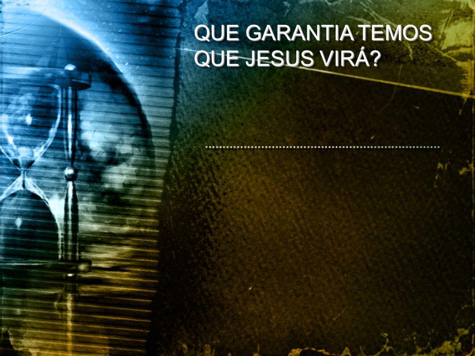 QUE GARANTIA TEMOS QUE JESUS VIRÁ