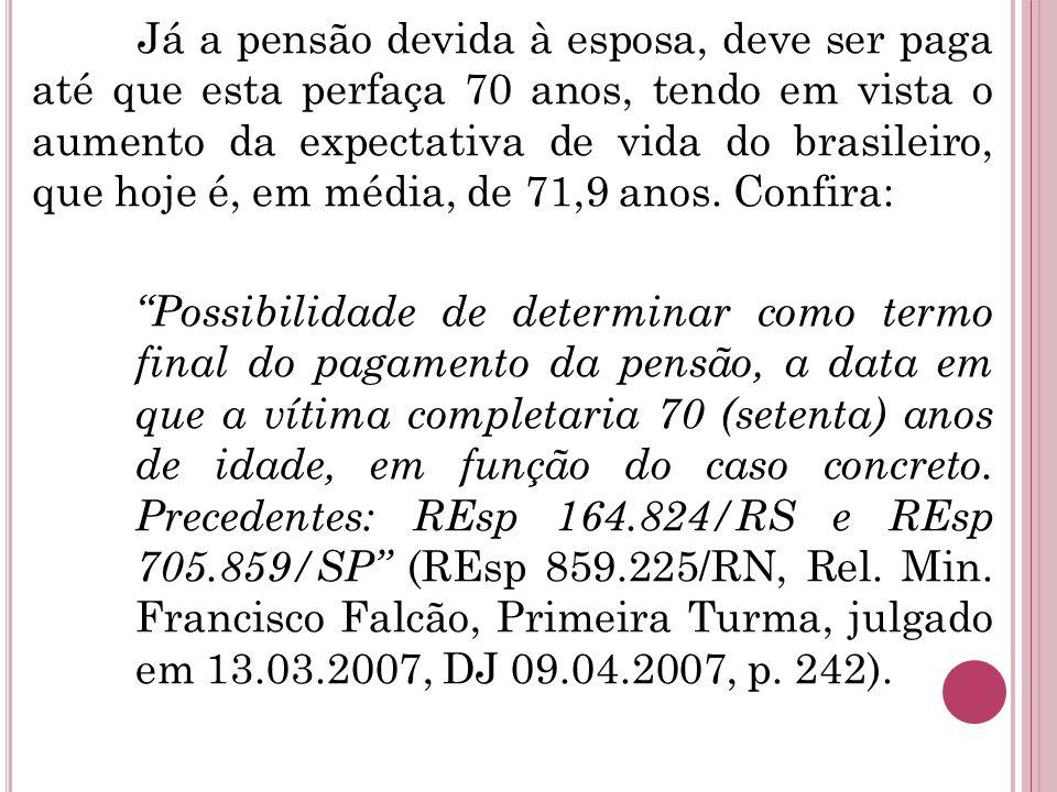 Já a pensão devida à esposa, deve ser paga até que esta perfaça 70 anos, tendo em vista o aumento da expectativa de vida do brasileiro, que hoje é, em média, de 71,9 anos.