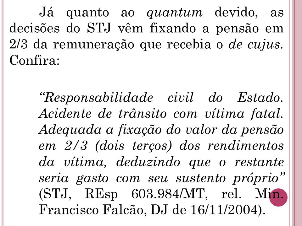 Já quanto ao quantum devido, as decisões do STJ vêm fixando a pensão em 2/3 da remuneração que recebia o de cujus.