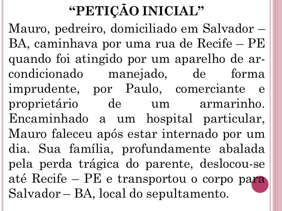 PETIÇÃO INICIAL Mauro, pedreiro, domiciliado em Salvador – BA, caminhava por uma rua de Recife – PE quando foi atingido por um aparelho de ar- condicionado manejado, de forma imprudente, por Paulo, comerciante e proprietário de um armarinho.