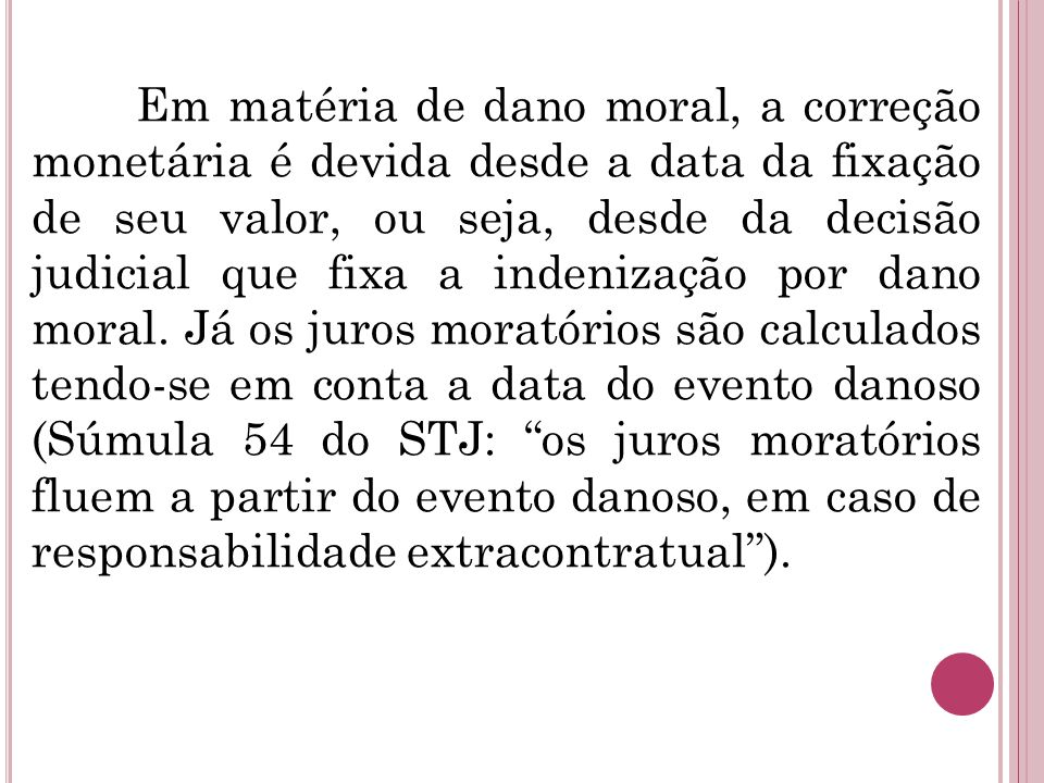 Em matéria de dano moral, a correção monetária é devida desde a data da fixação de seu valor, ou seja, desde da decisão judicial que fixa a indenização por dano moral.