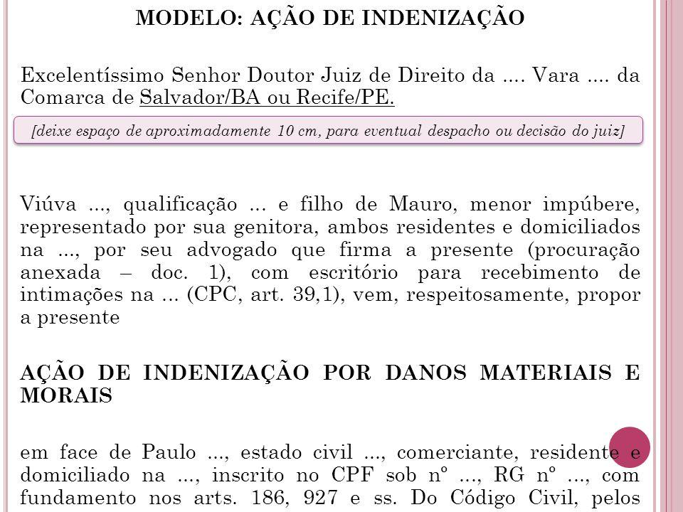 MODELO: AÇÃO DE INDENIZAÇÃO Excelentíssimo Senhor Doutor Juiz de Direito da .... Vara .... da Comarca de Salvador/BA ou Recife/PE. Viúva ..., qualificação ... e filho de Mauro, menor impúbere, representado por sua genitora, ambos residentes e domiciliados na ..., por seu advogado que firma a presente (procuração anexada – doc. 1), com escritório para recebimento de intimações na ... (CPC, art. 39,1), vem, respeitosamente, propor a presente AÇÃO DE INDENIZAÇÃO POR DANOS MATERIAIS E MORAIS em face de Paulo ..., estado civil ..., comerciante, residente e domiciliado na ..., inscrito no CPF sob nº ..., RG nº ..., com fundamento nos arts. 186, 927 e ss. Do Código Civil, pelos motivos que passa a expor.
