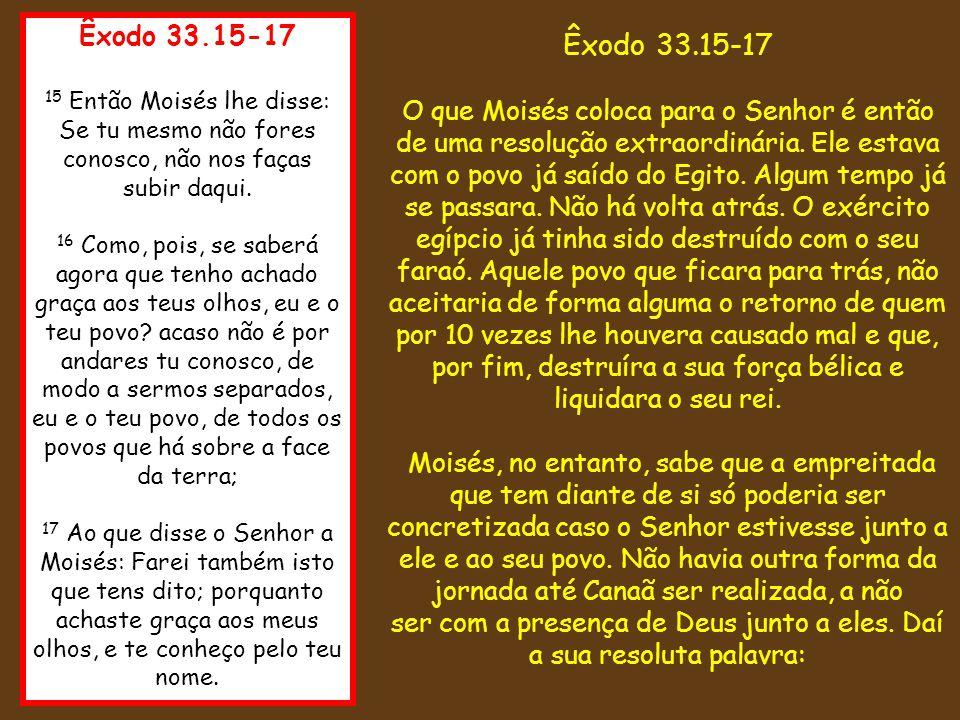Êxodo 33.15-17 15 Então Moisés lhe disse: Se tu mesmo não fores conosco, não nos faças subir daqui.