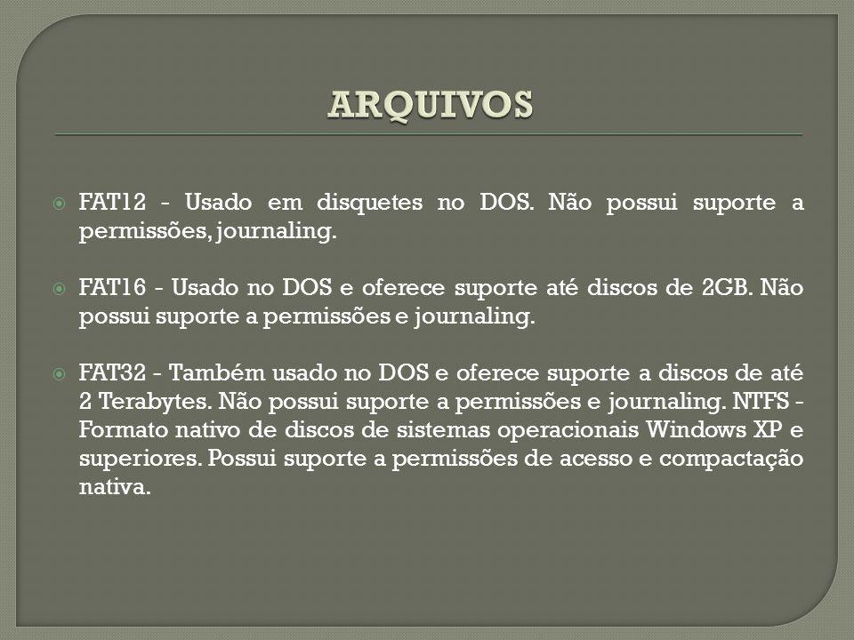 ARQUIVOS FAT12 - Usado em disquetes no DOS. Não possui suporte a permissões, journaling.