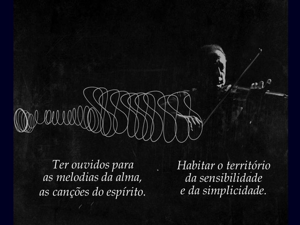 Ter ouvidos para as melodias da alma, as canções do espírito. Habitar o território. da sensibilidade.