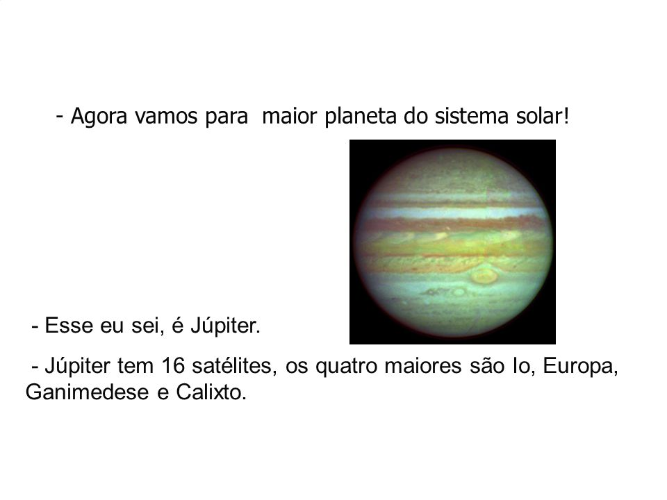 - Agora vamos para maior planeta do sistema solar!