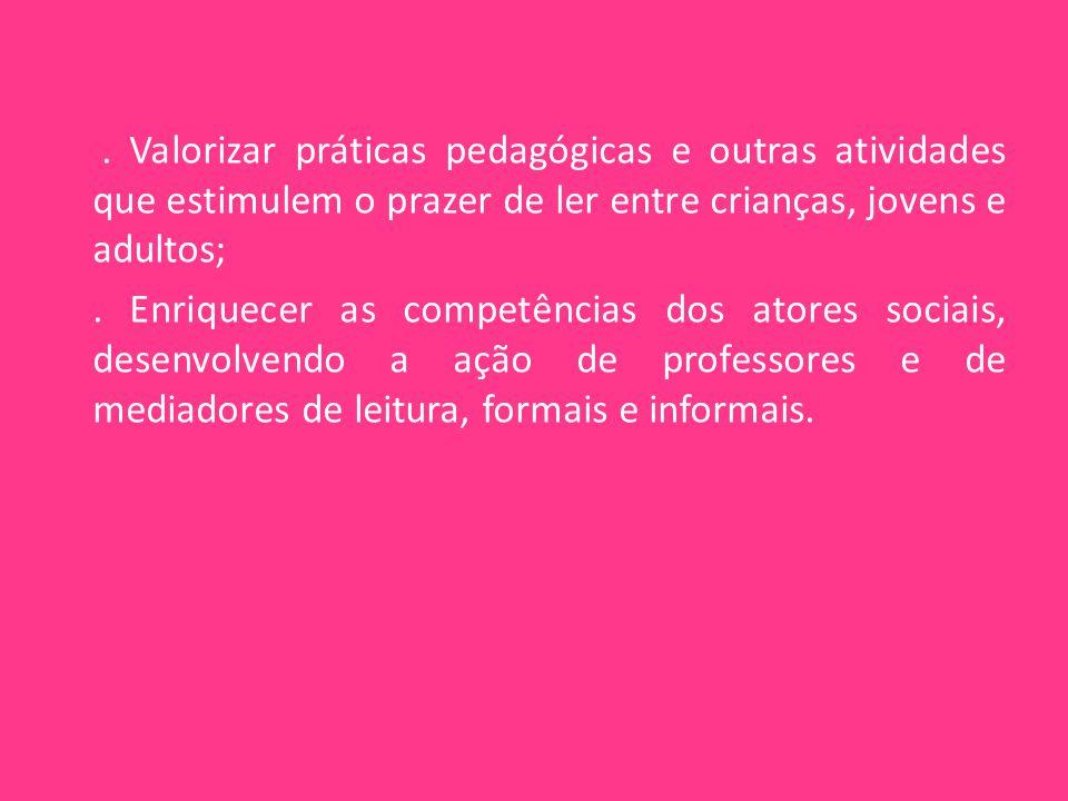 Valorizar práticas pedagógicas e outras atividades que estimulem o prazer de ler entre crianças, jovens e adultos; .