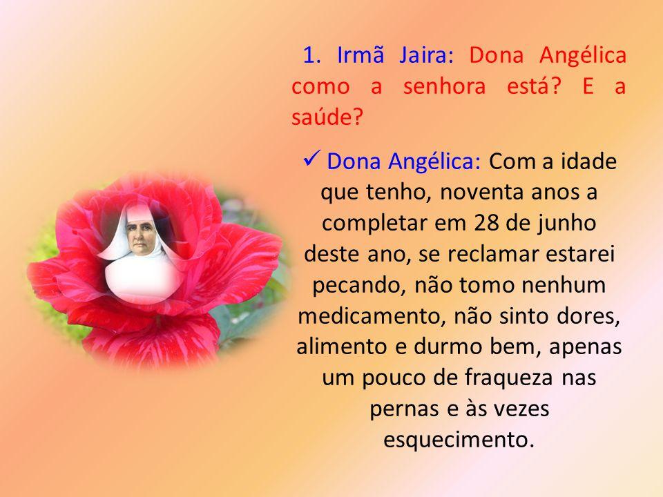 1. Irmã Jaira: Dona Angélica como a senhora está E a saúde