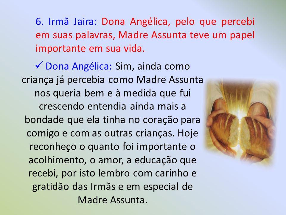 6. Irmã Jaira: Dona Angélica, pelo que percebi em suas palavras, Madre Assunta teve um papel importante em sua vida.