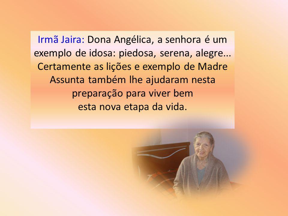 Irmã Jaira: Dona Angélica, a senhora é um exemplo de idosa: piedosa, serena, alegre... Certamente as lições e exemplo de Madre Assunta também lhe ajudaram nesta preparação para viver bem