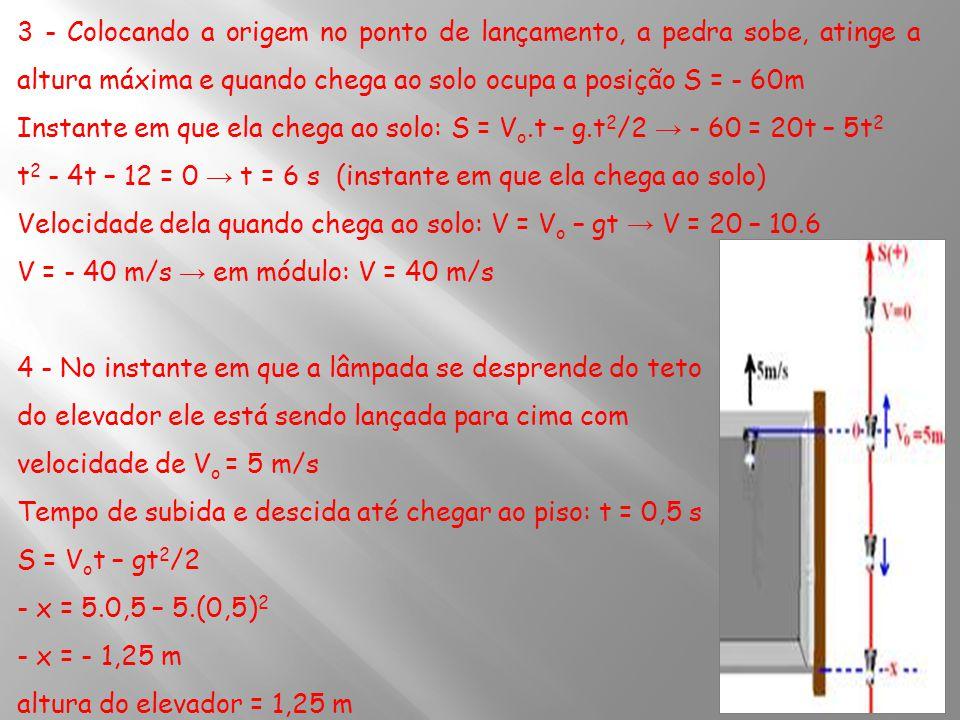 3 - Colocando a origem no ponto de lançamento, a pedra sobe, atinge a altura máxima e quando chega ao solo ocupa a posição S = - 60m