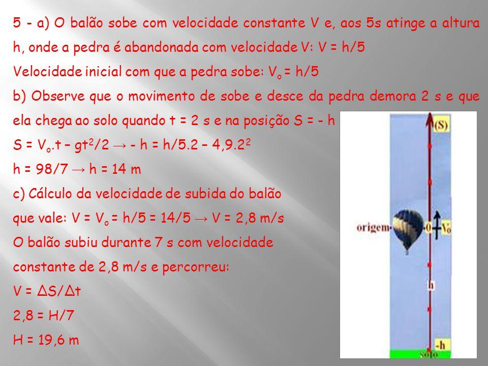 5 - a) O balão sobe com velocidade constante V e, aos 5s atinge a altura h, onde a pedra é abandonada com velocidade V: V = h/5
