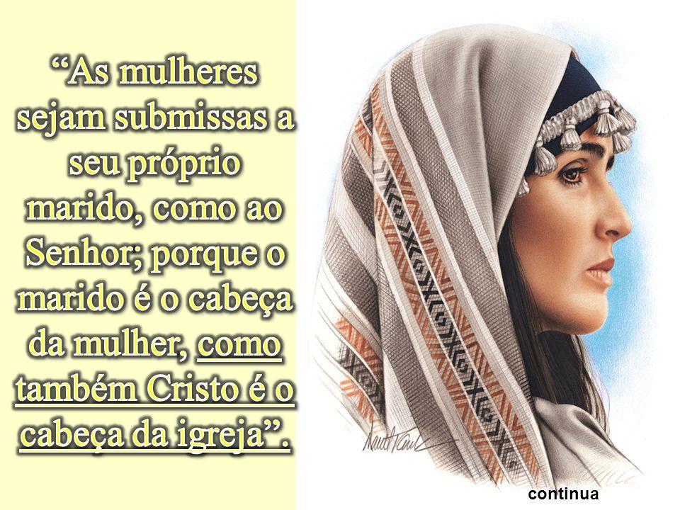 As mulheres sejam submissas a seu próprio marido, como ao Senhor; porque o marido é o cabeça da mulher, como também Cristo é o cabeça da igreja .