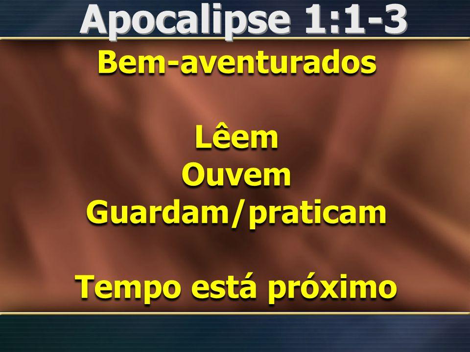 Apocalipse 1:1-3 Bem-aventurados Lêem Ouvem Guardam/praticam