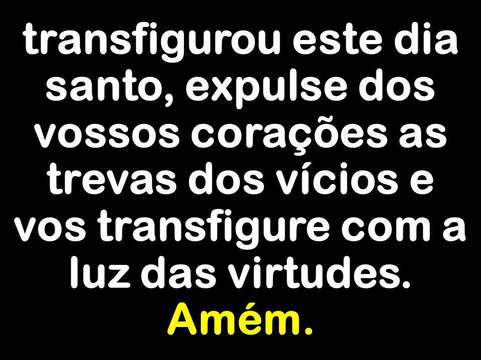 transfigurou este dia santo, expulse dos vossos corações as trevas dos vícios e vos transfigure com a luz das virtudes.