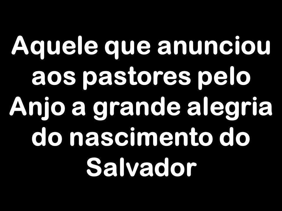 Aquele que anunciou aos pastores pelo Anjo a grande alegria do nascimento do Salvador