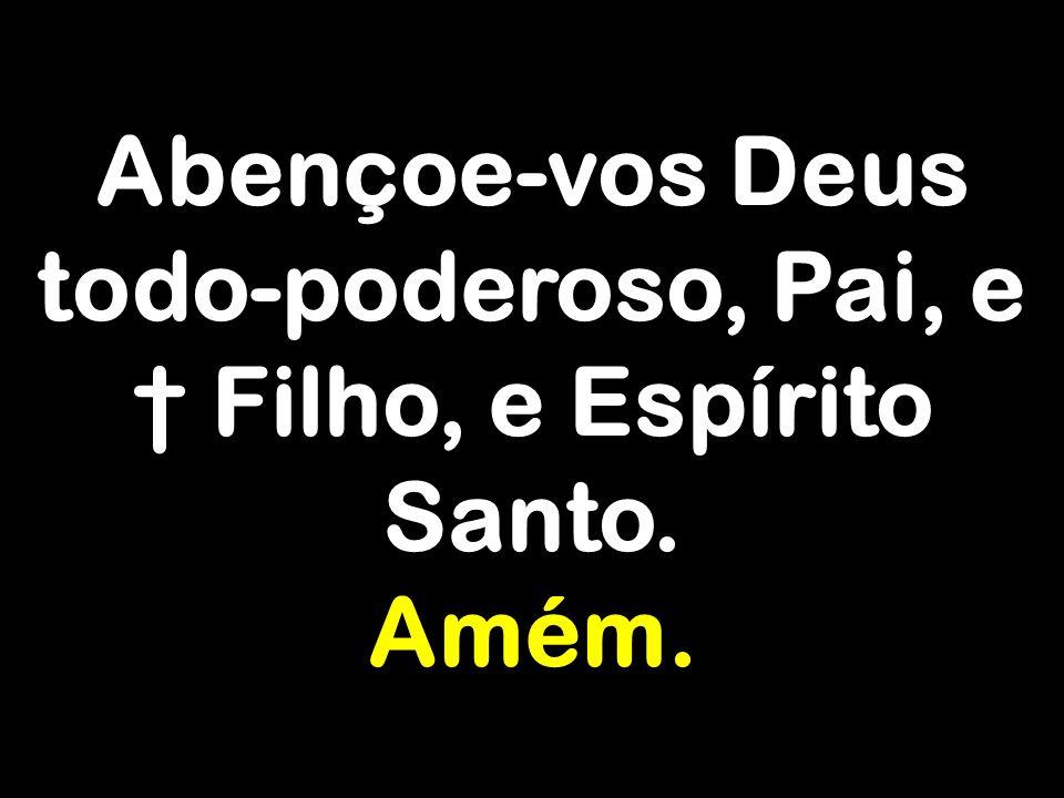 Abençoe-vos Deus todo-poderoso, Pai, e † Filho, e Espírito Santo.