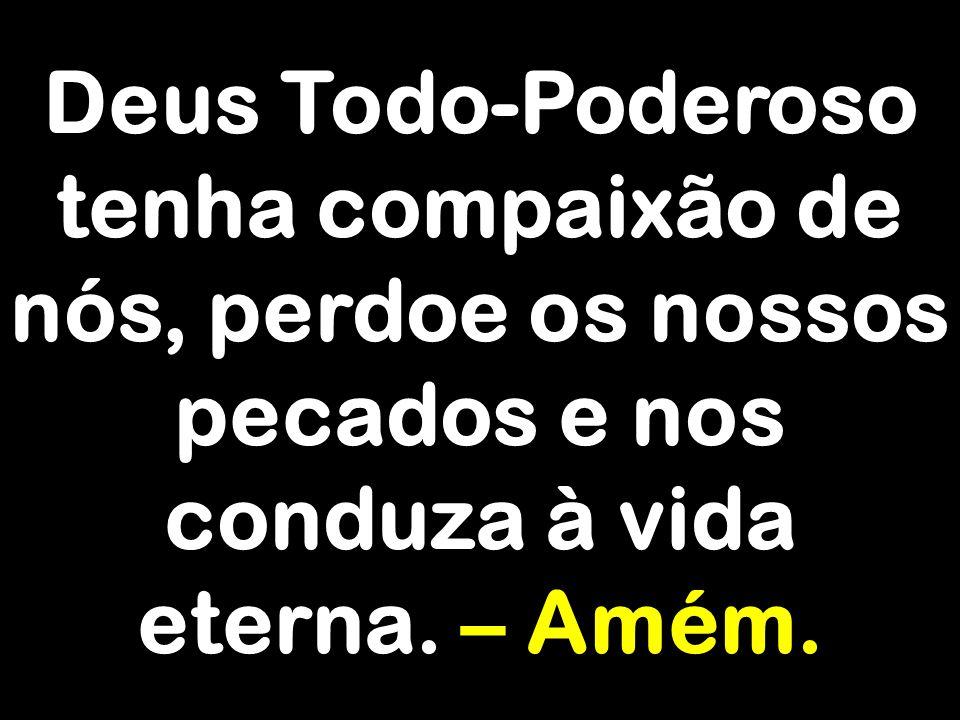 Deus Todo-Poderoso tenha compaixão de nós, perdoe os nossos pecados e nos conduza à vida eterna.