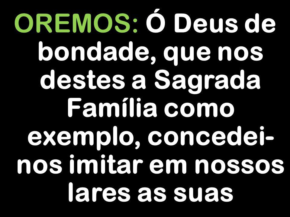 OREMOS: Ó Deus de bondade, que nos destes a Sagrada Família como exemplo, concedei-nos imitar em nossos lares as suas