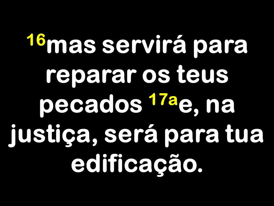 16mas servirá para reparar os teus pecados 17ae, na justiça, será para tua edificação.